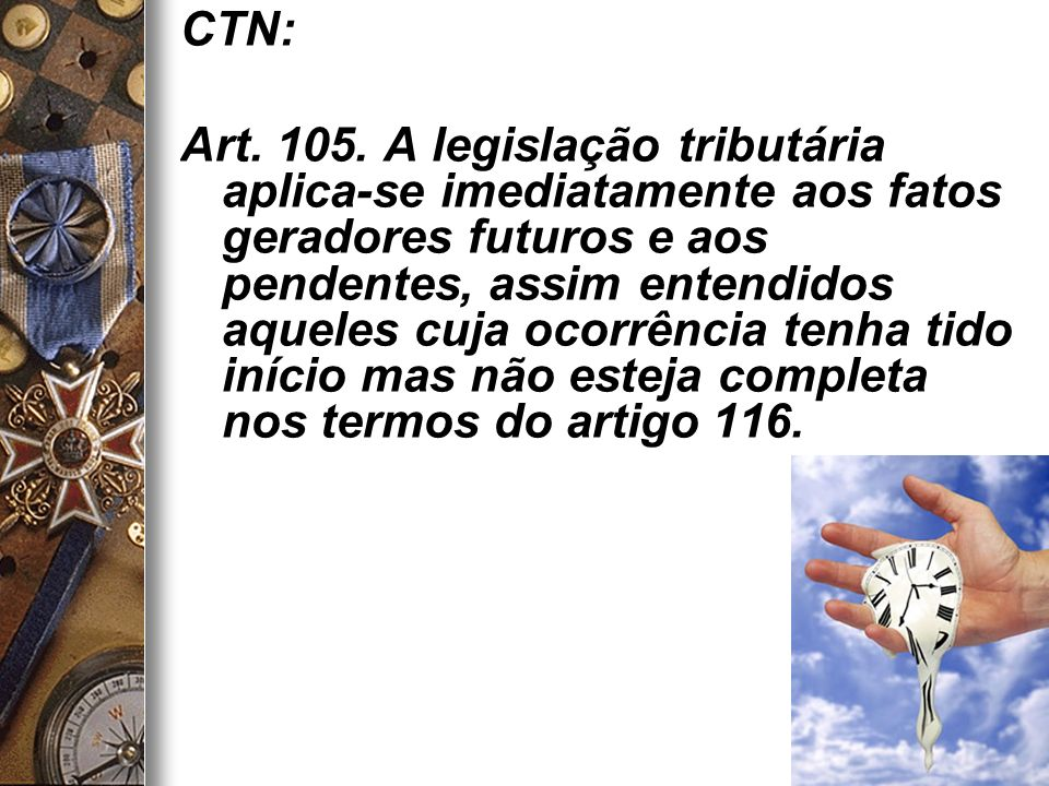 14 CTN: Art. 105. A legislação tributária aplica-se imediatamente aos fatos geradores futuros e aos pendentes, assim entendidos aqueles cuja ocorrênci
