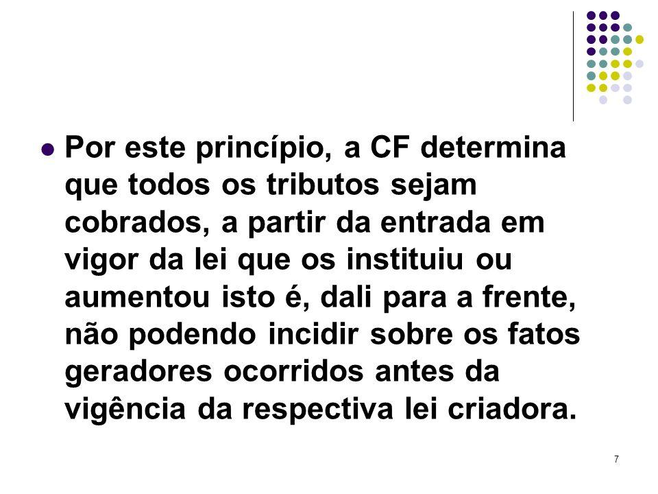 7 Por este princípio, a CF determina que todos os tributos sejam cobrados, a partir da entrada em vigor da lei que os instituiu ou aumentou isto é, da