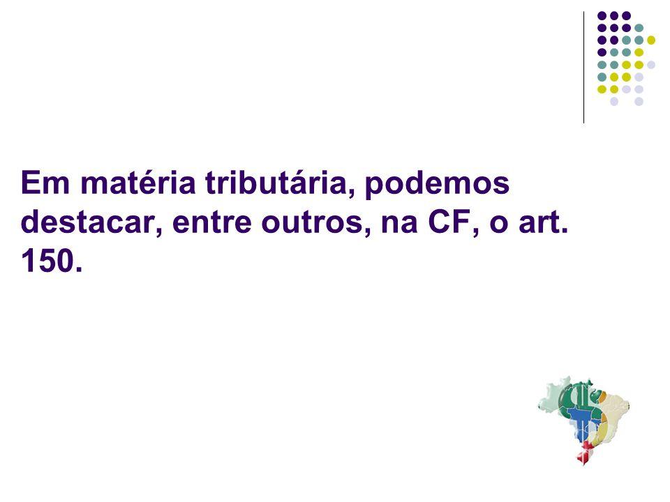 13 Em matéria tributária, podemos destacar, entre outros, na CF, o art. 150.