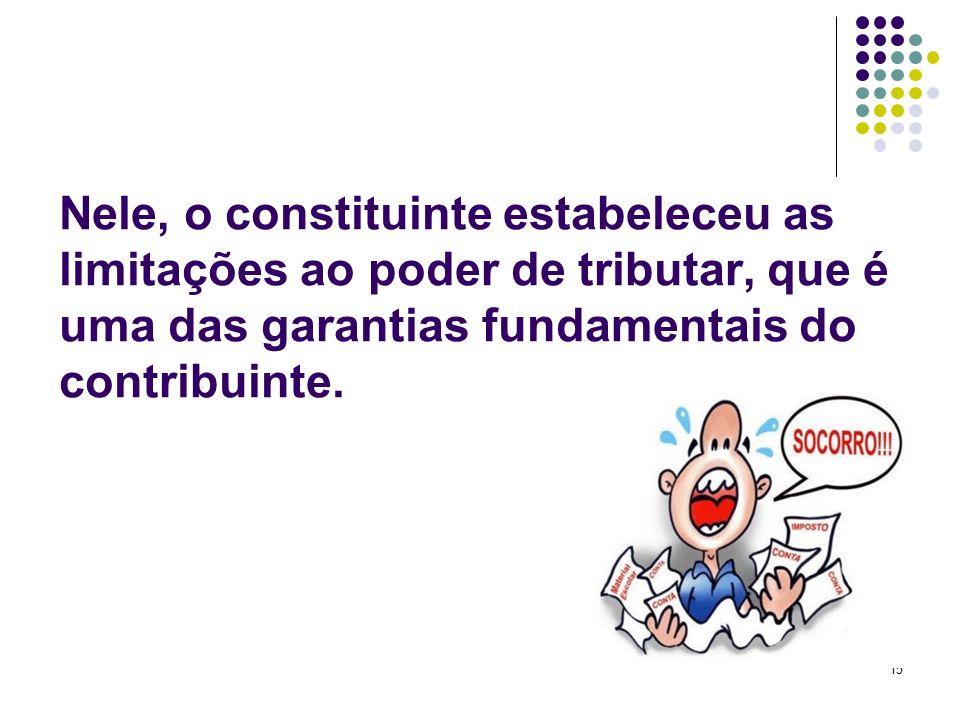15 Nele, o constituinte estabeleceu as limitações ao poder de tributar, que é uma das garantias fundamentais do contribuinte.