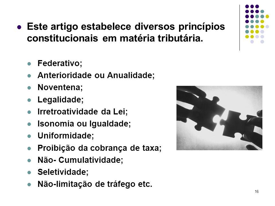 16 Este artigo estabelece diversos princípios constitucionais em matéria tributária. Federativo; Anterioridade ou Anualidade; Noventena; Legalidade; I