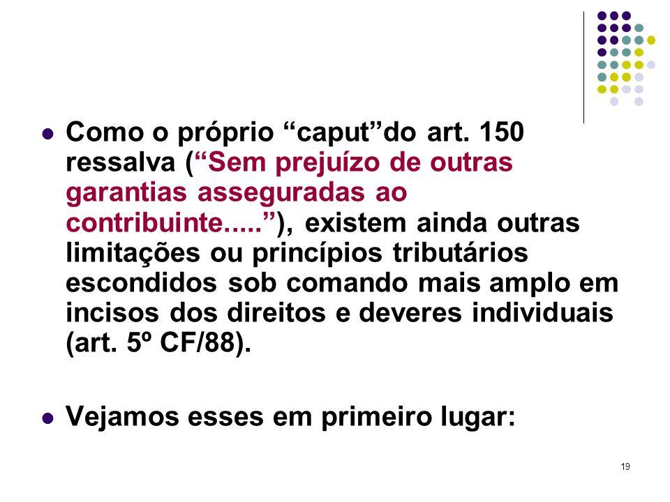 19 Como o próprio caputdo art. 150 ressalva (Sem prejuízo de outras garantias asseguradas ao contribuinte.....), existem ainda outras limitações ou pr