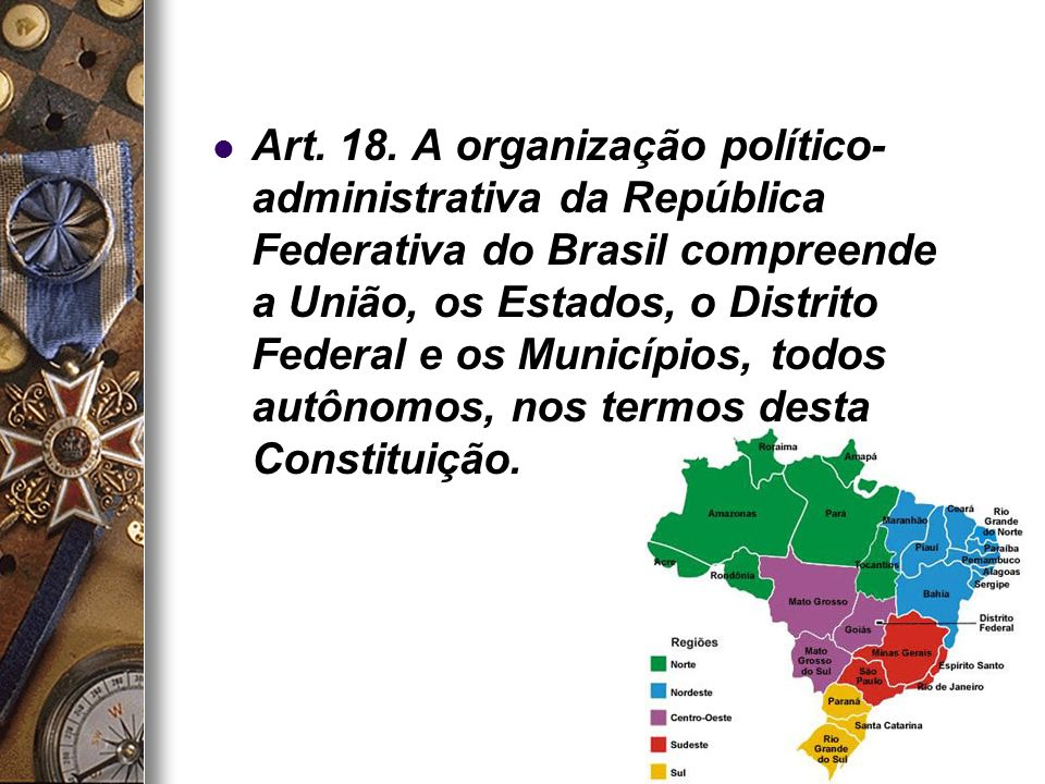 21 Art. 18. A organização político- administrativa da República Federativa do Brasil compreende a União, os Estados, o Distrito Federal e os Município