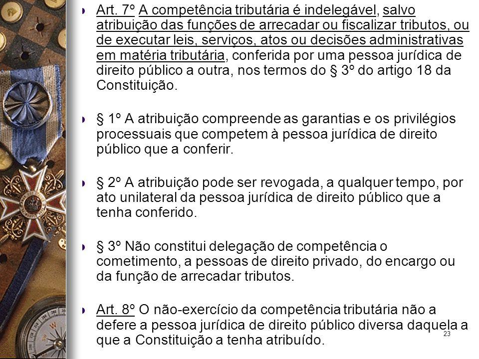 23 Art. 7º A competência tributária é indelegável, salvo atribuição das funções de arrecadar ou fiscalizar tributos, ou de executar leis, serviços, at