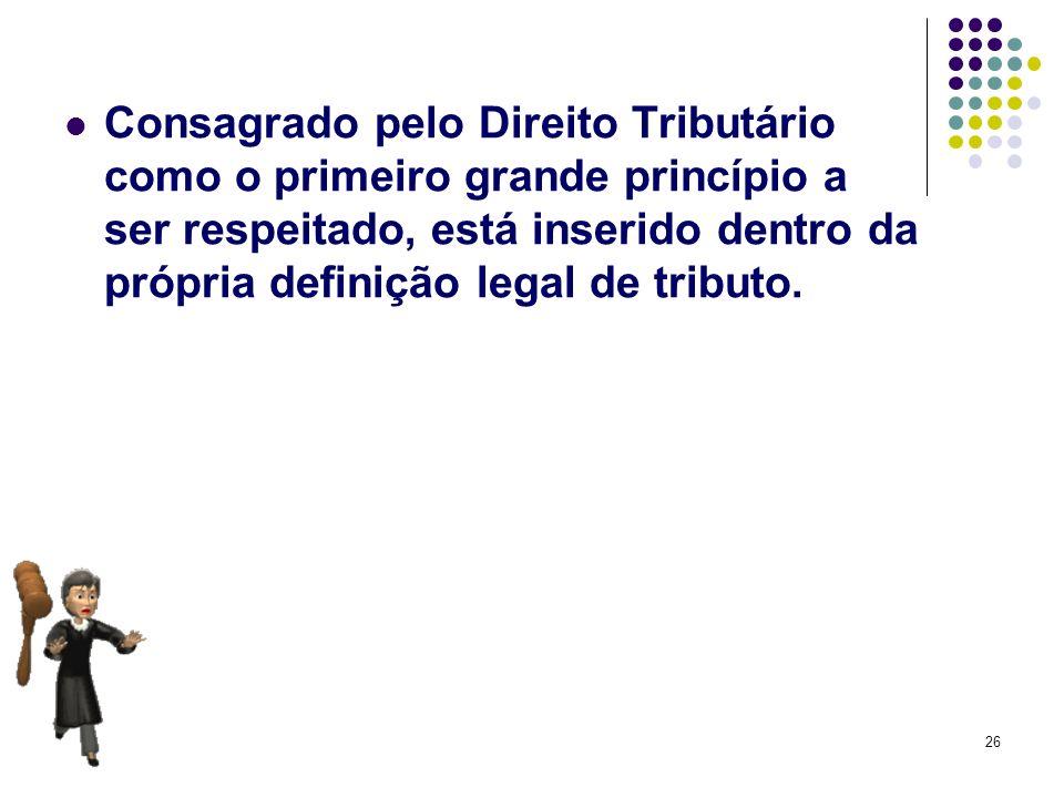 26 Consagrado pelo Direito Tributário como o primeiro grande princípio a ser respeitado, está inserido dentro da própria definição legal de tributo.
