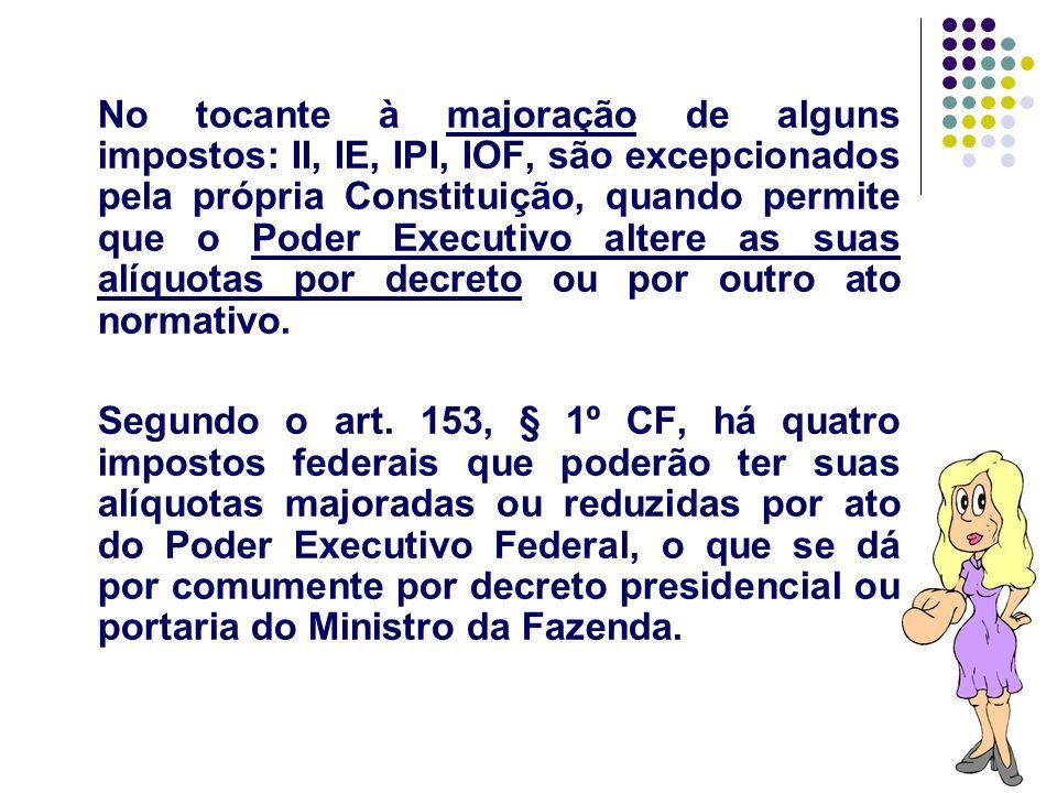 34 No tocante à majoração de alguns impostos: II, IE, IPI, IOF, são excepcionados pela própria Constituição, quando permite que o Poder Executivo alte