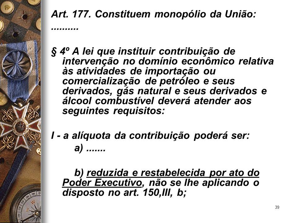39 Art. 177. Constituem monopólio da União:.......... § 4º A lei que instituir contribuição de intervenção no domínio econômico relativa às atividades