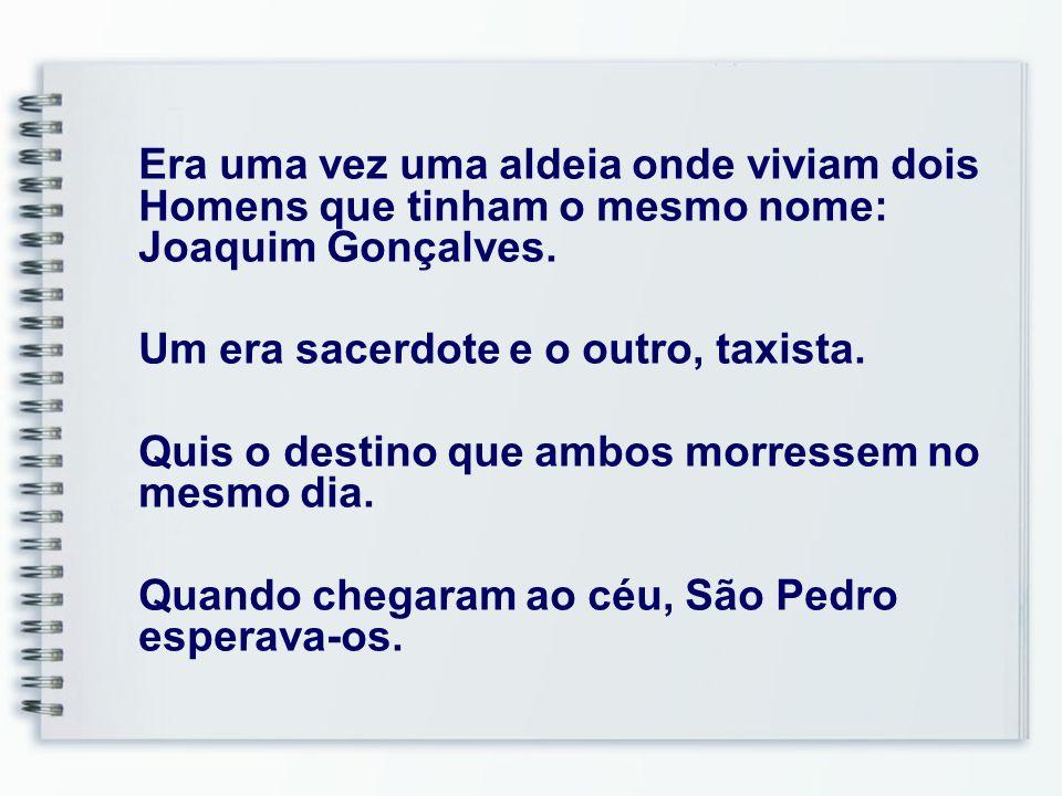 46 Era uma vez uma aldeia onde viviam dois Homens que tinham o mesmo nome: Joaquim Gonçalves. Um era sacerdote e o outro, taxista. Quis o destino que