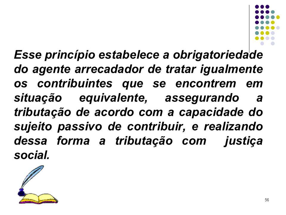 56 Esse princípio estabelece a obrigatoriedade do agente arrecadador de tratar igualmente os contribuintes que se encontrem em situação equivalente, a
