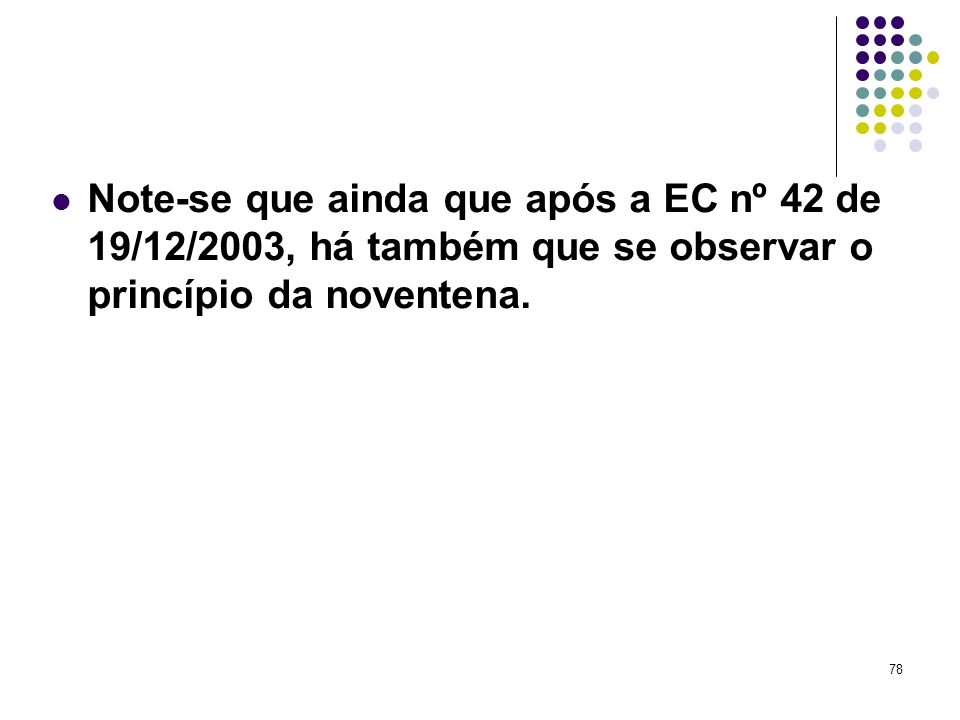 78 Note-se que ainda que após a EC nº 42 de 19/12/2003, há também que se observar o princípio da noventena.