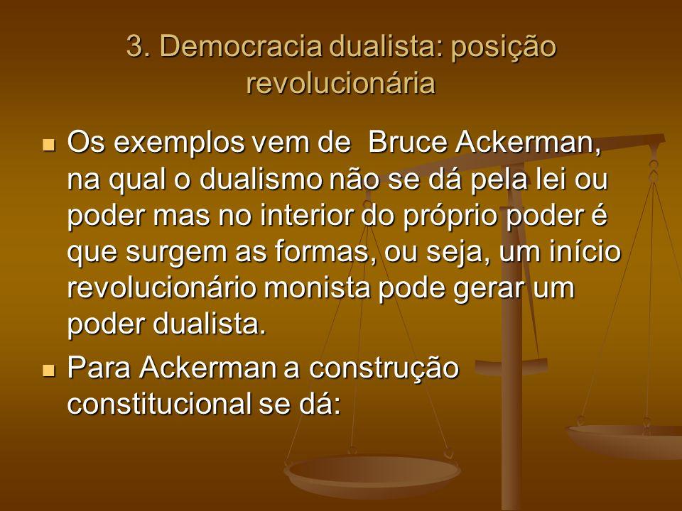 3. Democracia dualista: posição revolucionária Os exemplos vem de Bruce Ackerman, na qual o dualismo não se dá pela lei ou poder mas no interior do pr