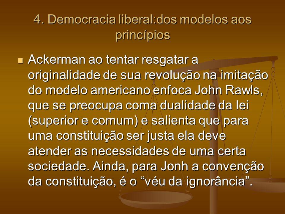 4. Democracia liberal:dos modelos aos princípios Ackerman ao tentar resgatar a originalidade de sua revolução na imitação do modelo americano enfoca J