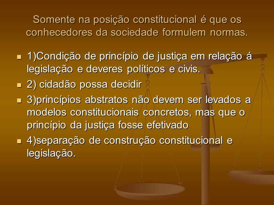 Somente na posição constitucional é que os conhecedores da sociedade formulem normas. 1)Condição de princípio de justiça em relação á legislação e dev