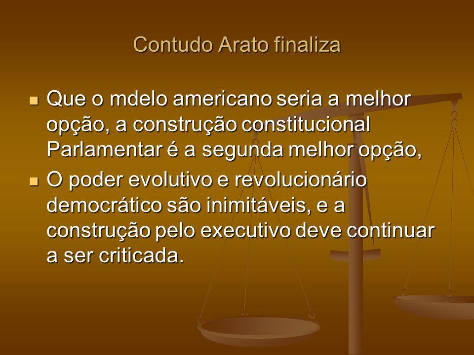 Contudo Arato finaliza Que o mdelo americano seria a melhor opção, a construção constitucional Parlamentar é a segunda melhor opção, Que o mdelo ameri