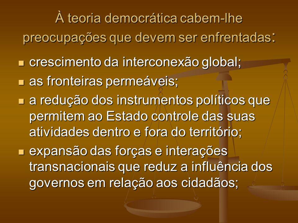À teoria democrática cabem-lhe preocupações que devem ser enfrentadas : crescimento da interconexão global; crescimento da interconexão global; as fro