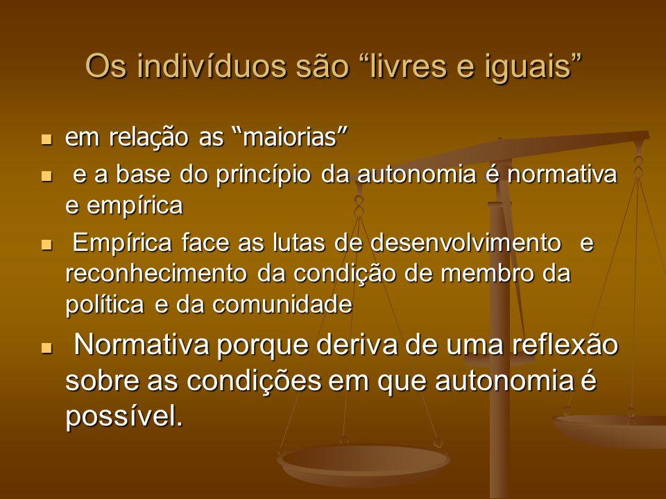 Os indivíduos são livres e iguais em relação as maiorias em relação as maiorias e a base do princípio da autonomia é normativa e empírica e a base do