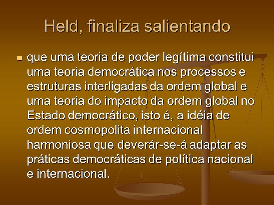 Held, finaliza salientando que uma teoria de poder legítima constitui uma teoria democrática nos processos e estruturas interligadas da ordem global e