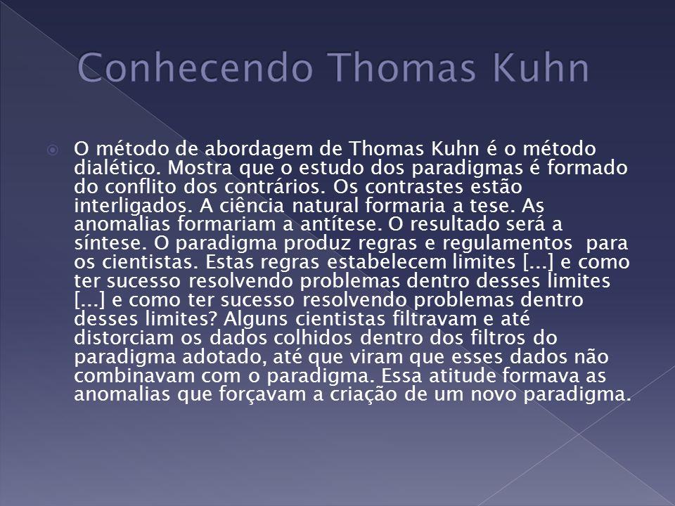 O método de abordagem de Thomas Kuhn é o método dialético. Mostra que o estudo dos paradigmas é formado do conflito dos contrários. Os contrastes estã