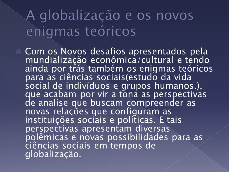 Com os Novos desafios apresentados pela mundialização econômica/cultural e tendo ainda por trás também os enigmas teóricos para as ciências sociais(es