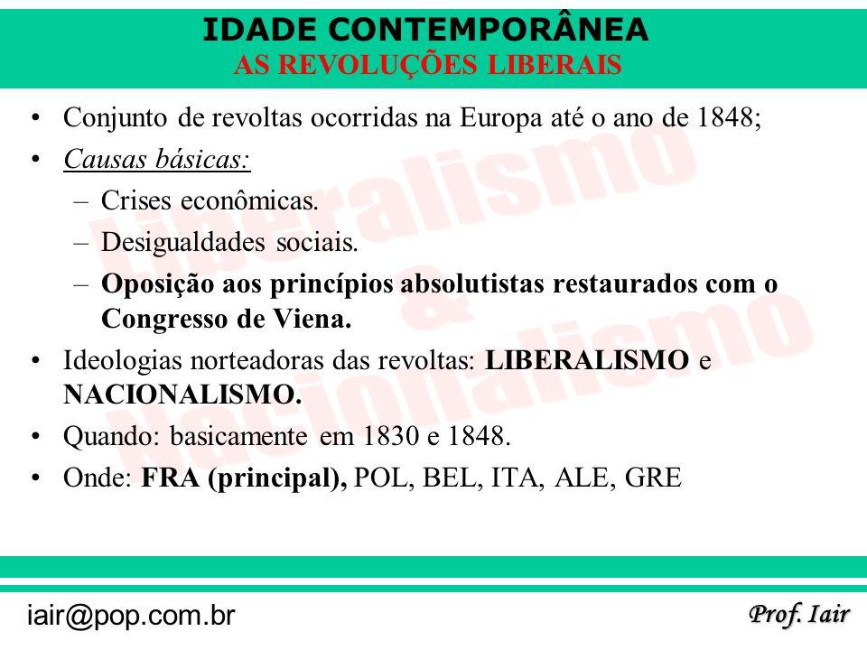 IDADE CONTEMPORÂNEA Prof. Iair iair@pop.com.br AS REVOLUÇÕES LIBERAIS Conjunto de revoltas ocorridas na Europa até o ano de 1848; Causas básicas: –Cri