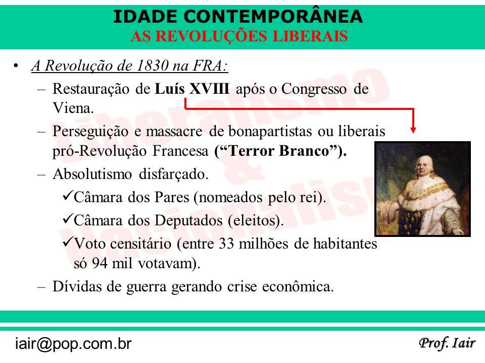 IDADE CONTEMPORÂNEA Prof. Iair iair@pop.com.br AS REVOLUÇÕES LIBERAIS A Revolução de 1830 na FRA: –Restauração de Luís XVIII após o Congresso de Viena