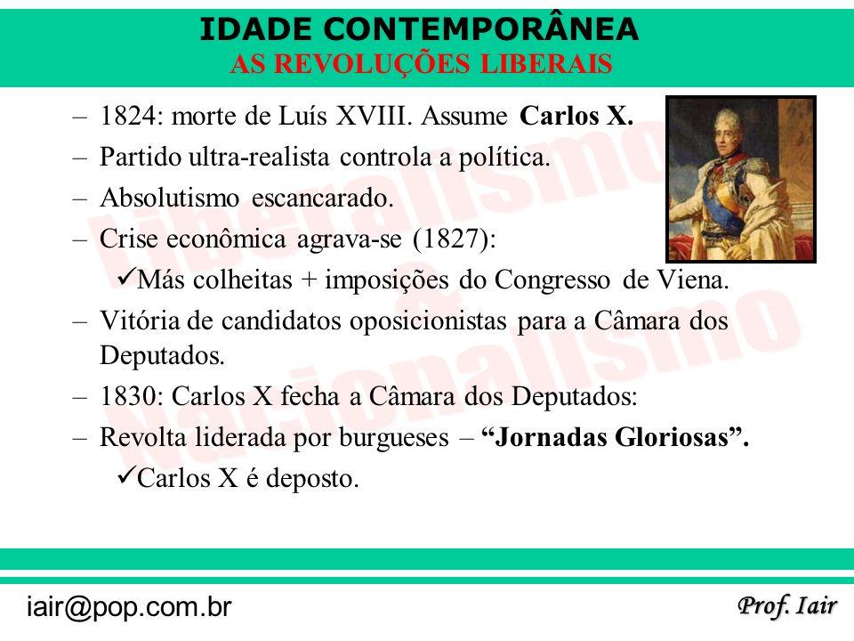 IDADE CONTEMPORÂNEA Prof. Iair iair@pop.com.br AS REVOLUÇÕES LIBERAIS –1824: morte de Luís XVIII. Assume Carlos X. –Partido ultra-realista controla a
