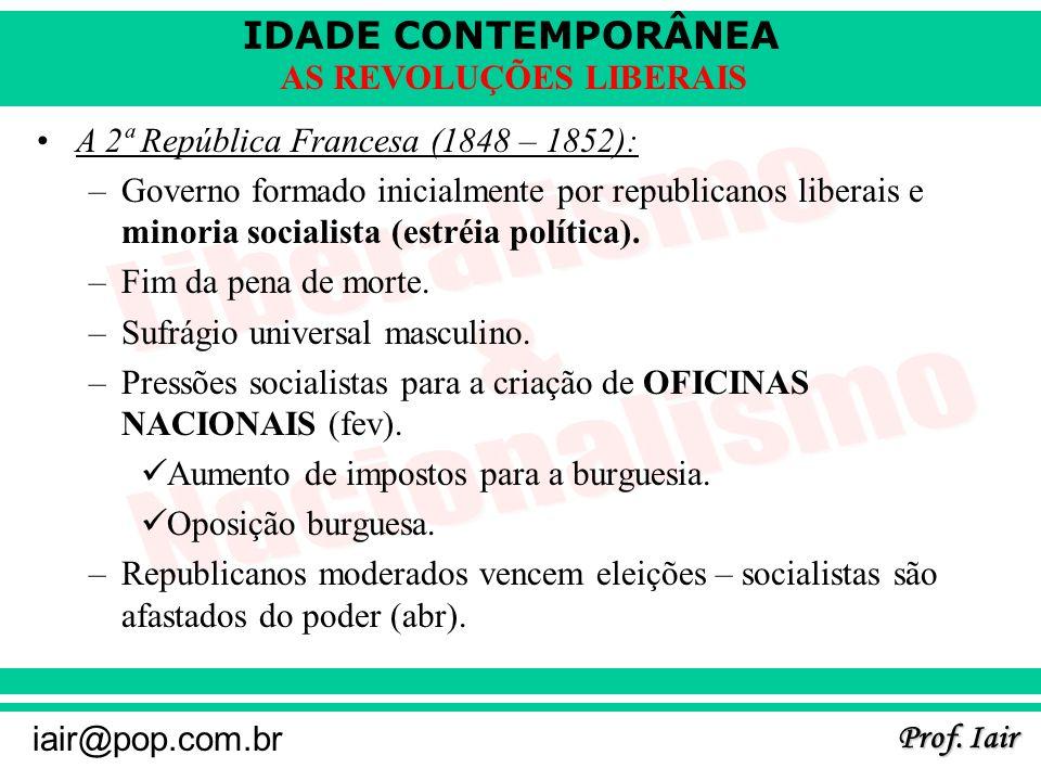 IDADE CONTEMPORÂNEA Prof. Iair iair@pop.com.br AS REVOLUÇÕES LIBERAIS A 2ª República Francesa (1848 – 1852): –Governo formado inicialmente por republi