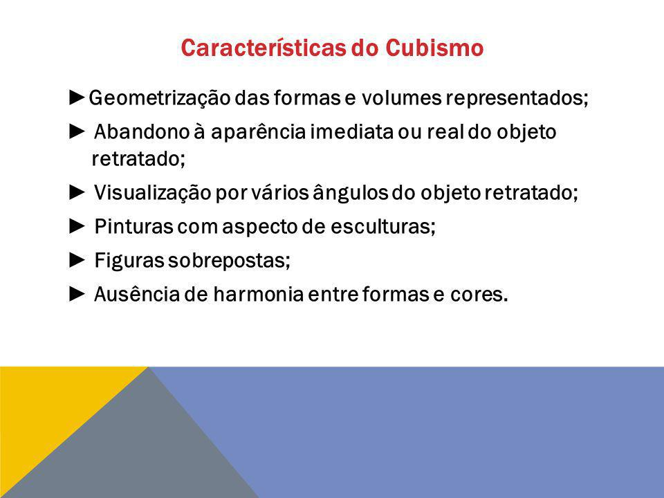 Características do Cubismo Geometrização das formas e volumes representados; Abandono à aparência imediata ou real do objeto retratado; Visualização p