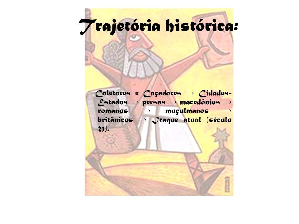 Trajetória histórica: Coletores e Caçadores Cidades- Estados persas macedônios romanos muçulmanos britânicos Iraque atual (século 21).
