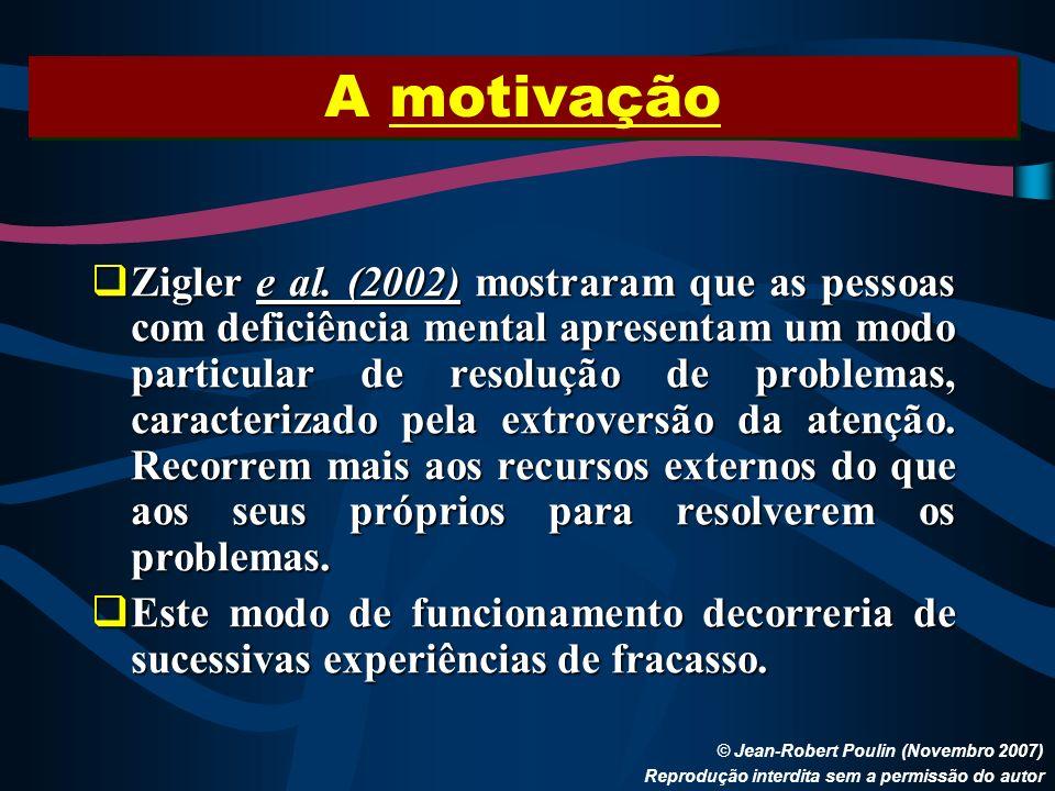 A motivação © Jean-Robert Poulin (Novembro 2007) Reprodução interdita sem a permissão do autor Zigler e al. (2002) mostraram que as pessoas com defici