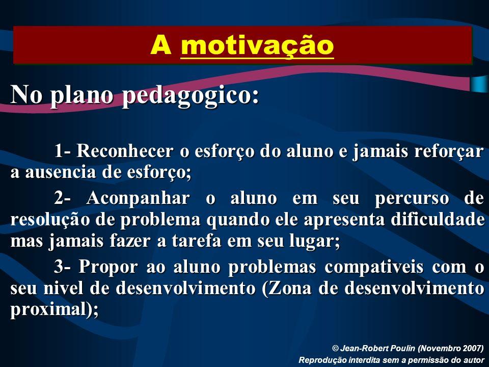 A motivação © Jean-Robert Poulin (Novembro 2007) Reprodução interdita sem a permissão do autor No plano pedagogico: 1- Reconhecer o esforço do aluno e