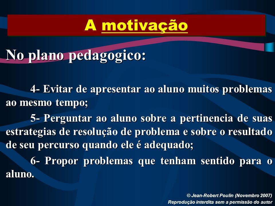A motivação © Jean-Robert Poulin (Novembro 2007) Reprodução interdita sem a permissão do autor No plano pedagogico: 4- Evitar de apresentar ao aluno m