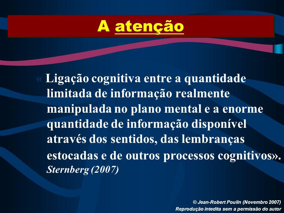 A atenção © Jean-Robert Poulin (Novembro 2007) Reprodução intedita sem a permissão do autor « Ligação cognitiva entre a quantidade limitada de informa