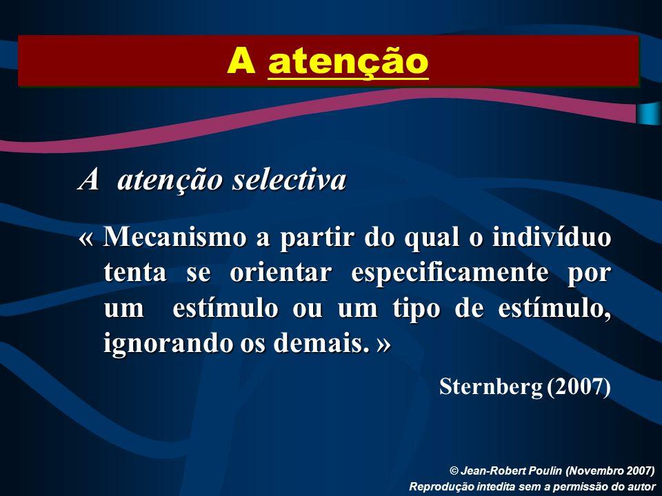 A atenção © Jean-Robert Poulin (Novembro 2007) Reprodução intedita sem a permissão do autor A atenção selectiva « Mecanismo a partir do qual o indivíd