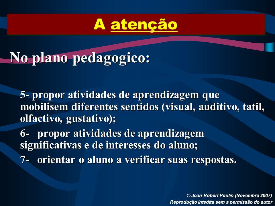 A atenção © Jean-Robert Poulin (Novembro 2007) Reprodução intedita sem a permissão do autor No plano pedagogico: 5- propor atividades de aprendizagem