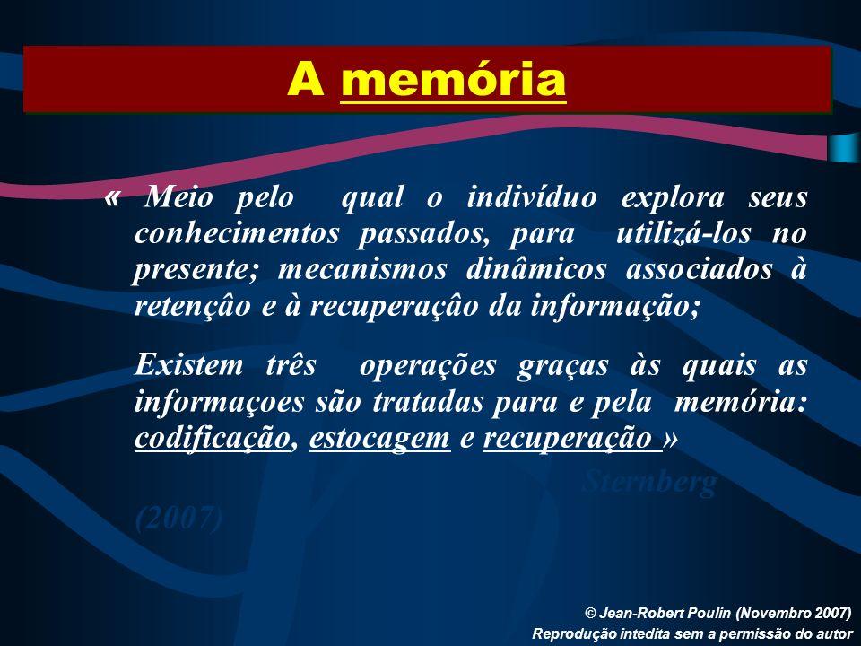 A memória © Jean-Robert Poulin (Novembro 2007) Reprodução intedita sem a permissão do autor « Meio pelo qual o indivíduo explora seus conhecimentos pa