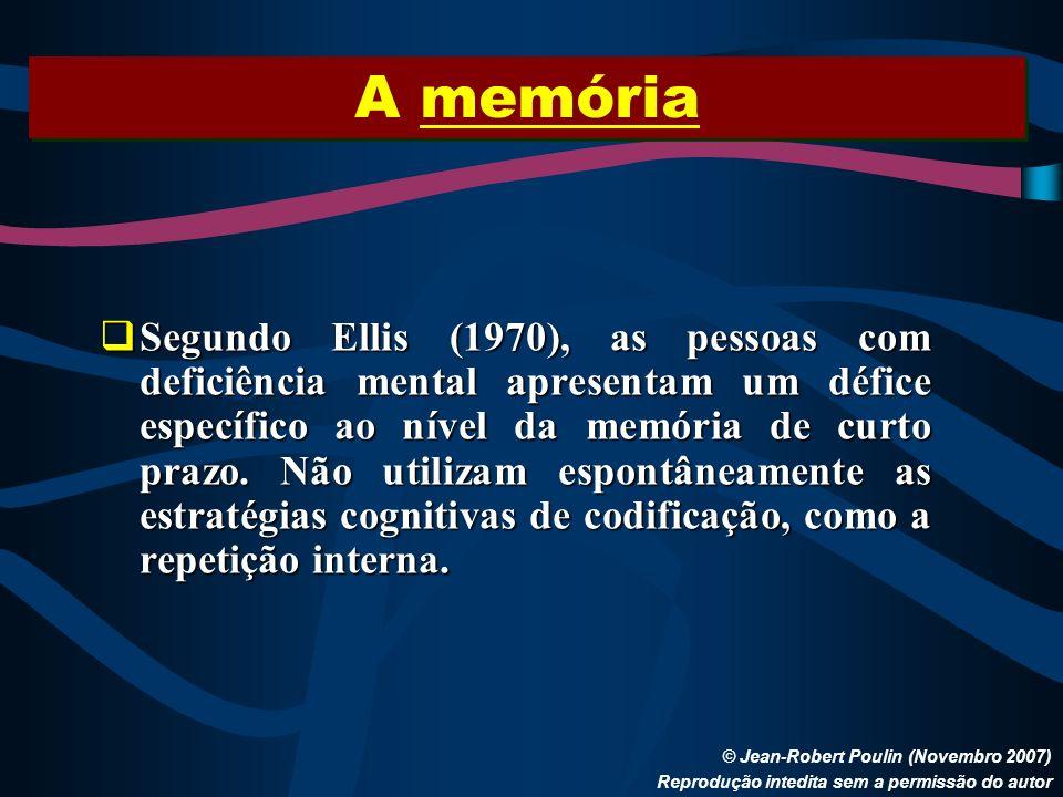 A memória © Jean-Robert Poulin (Novembro 2007) Reprodução intedita sem a permissão do autor Segundo Ellis (1970), as pessoas com deficiência mental ap