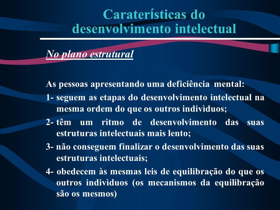 Carater í sticas do desenvolvimento intelectual No plano estrutural As pessoas apresentando uma deficiência mental: 1-seguem as etapas do desenvolvime
