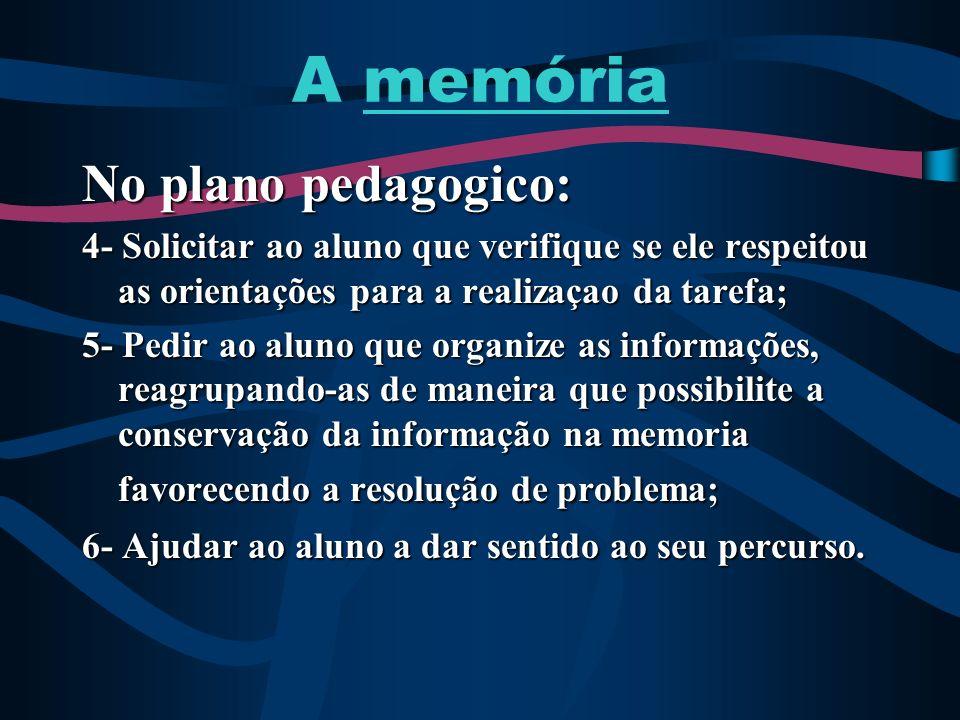 A memória No plano pedagogico: 4- Solicitar ao aluno que verifique se ele respeitou as orientações para a realizaçao da tarefa; 5- Pedir ao aluno que