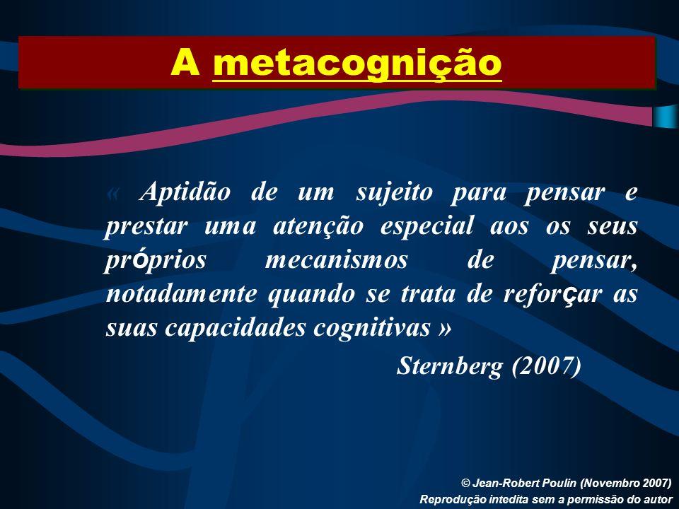 A metacognição © Jean-Robert Poulin (Novembro 2007) Reprodução intedita sem a permissão do autor « Aptidão de um sujeito para pensar e prestar uma ate