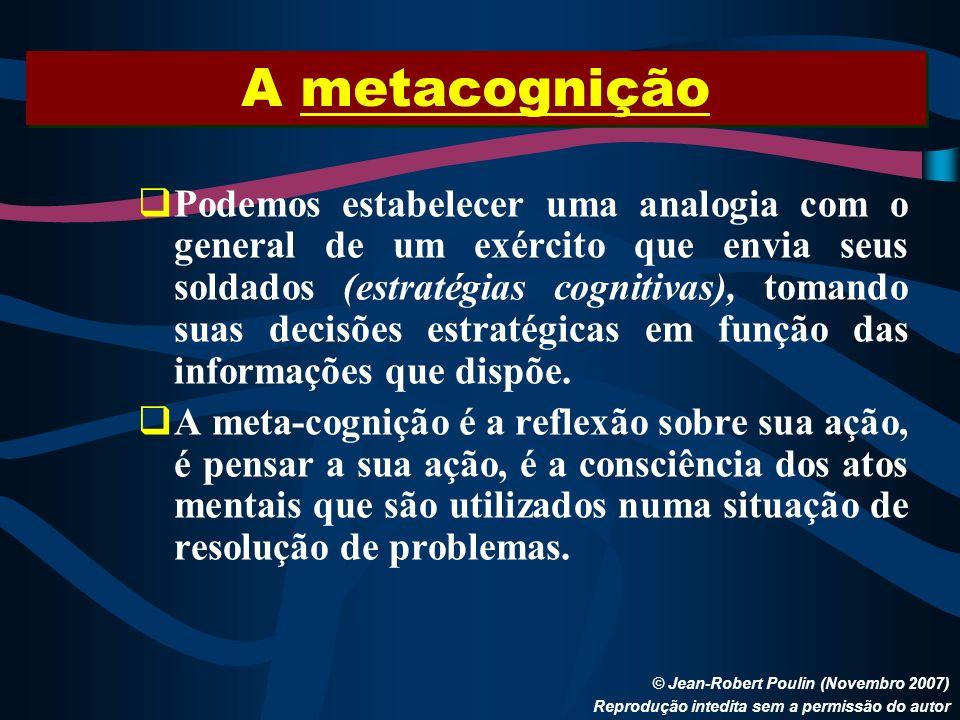 A metacognição © Jean-Robert Poulin (Novembro 2007) Reprodução intedita sem a permissão do autor Podemos estabelecer uma analogia com o general de um