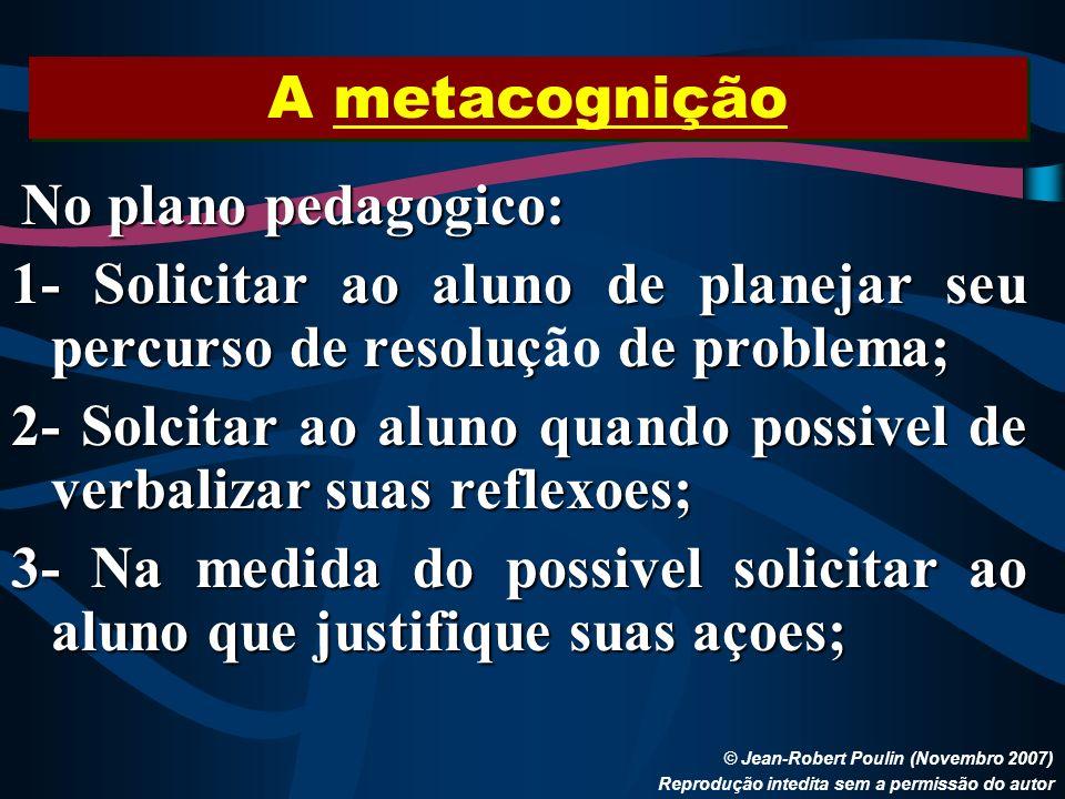 A metacognição © Jean-Robert Poulin (Novembro 2007) Reprodução intedita sem a permissão do autor No plano pedagogico: 1- Solicitar ao aluno de planeja