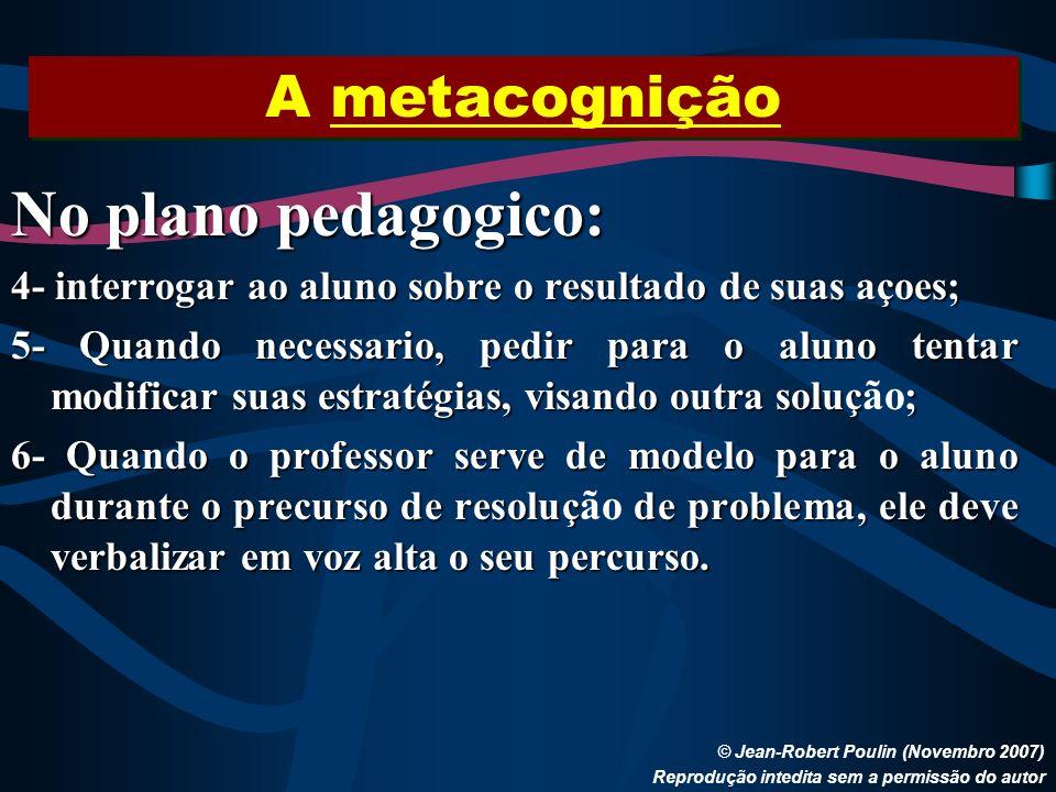A metacognição © Jean-Robert Poulin (Novembro 2007) Reprodução intedita sem a permissão do autor No plano pedagogico: 4- interrogar ao aluno sobre o r