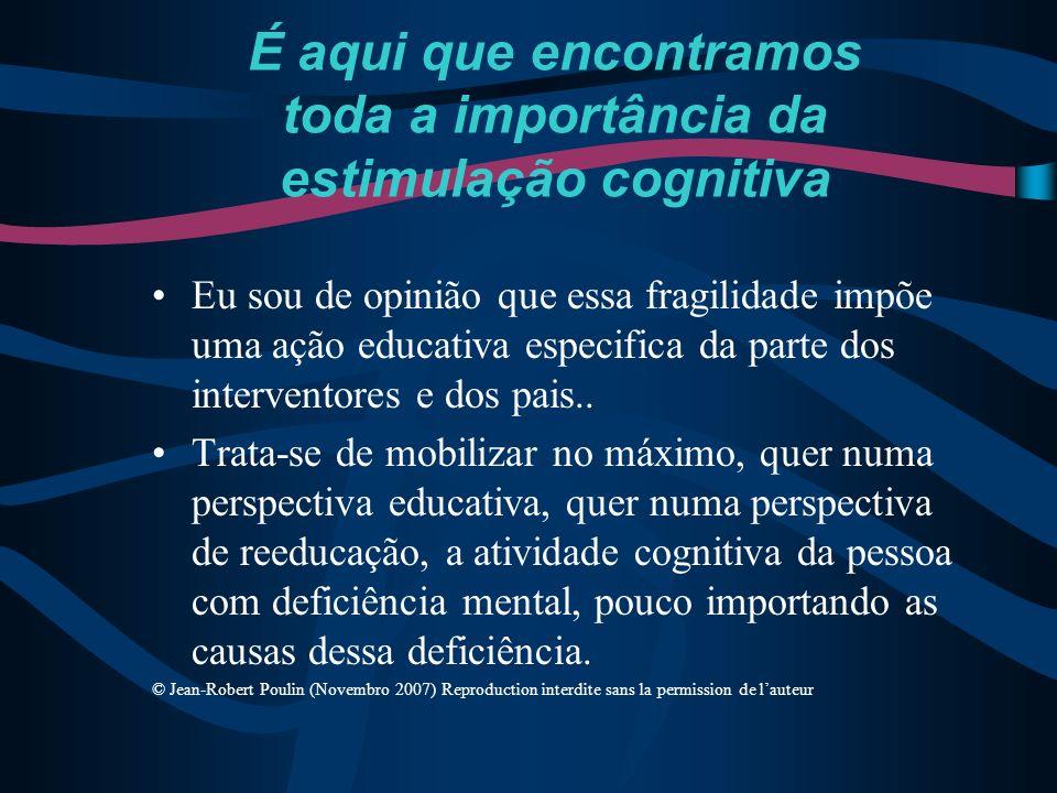 É aqui que encontramos toda a importância da estimulação cognitiva Eu sou de opinião que essa fragilidade impõe uma ação educativa especifica da parte