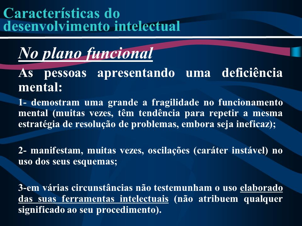 Características do desenvolvimento intelectual No plano funcional As pessoas apresentando uma deficiência mental: 1- demostram uma grande a fragilidad