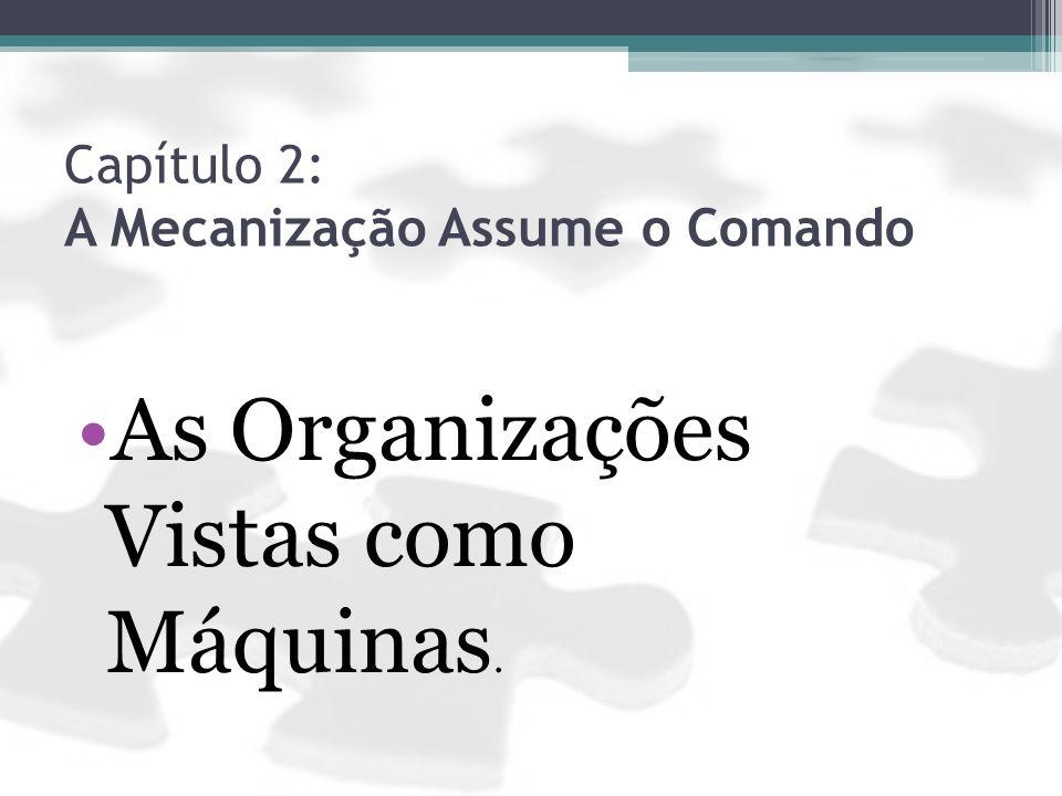 Capítulo 2: A Mecanização Assume o Comando As Organizações Vistas como Máquinas.
