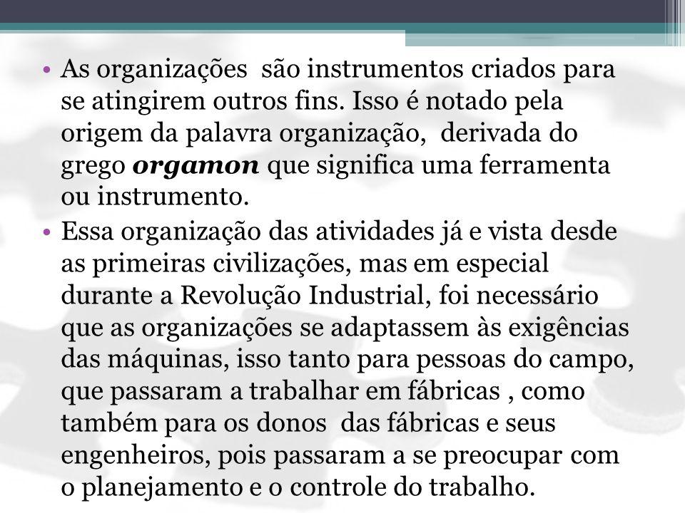As organizações são instrumentos criados para se atingirem outros fins. Isso é notado pela origem da palavra organização, derivada do grego orgamon qu