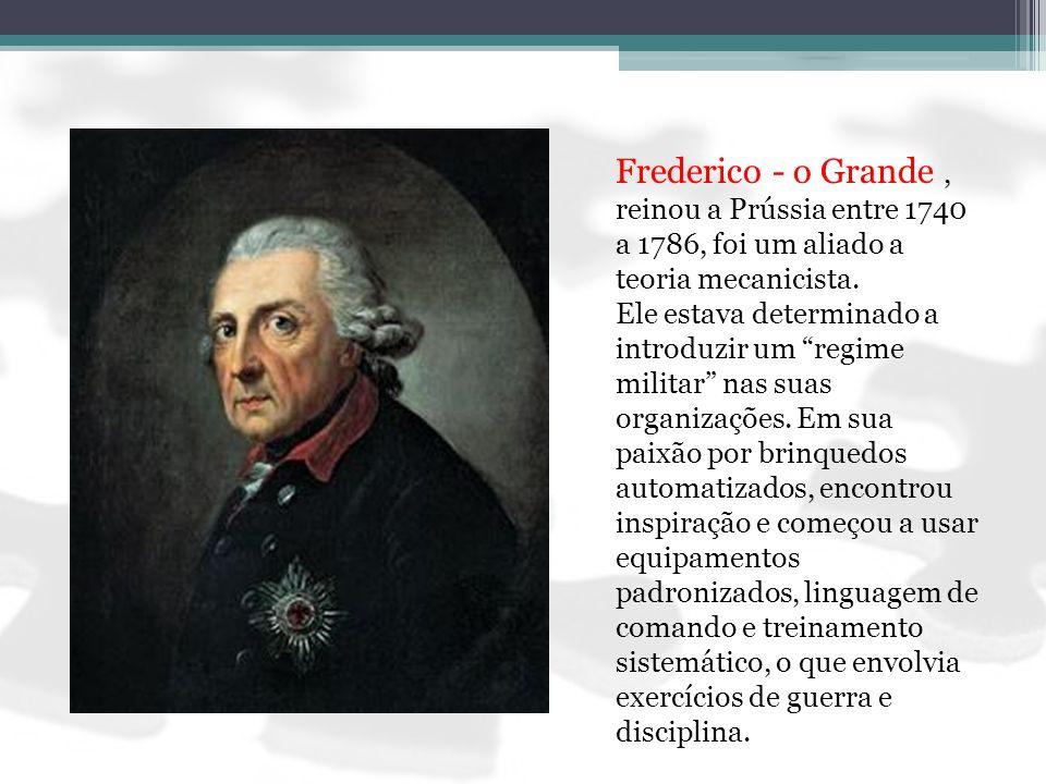 Frederico - o Grande, reinou a Prússia entre 1740 a 1786, foi um aliado a teoria mecanicista. Ele estava determinado a introduzir um regime militar na