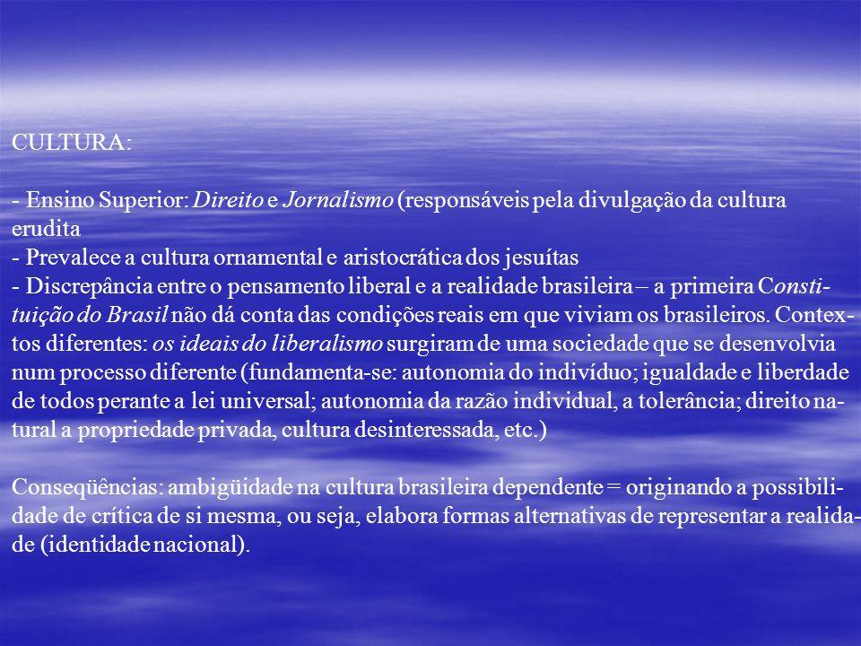 CULTURA: - Ensino Superior: Direito e Jornalismo (responsáveis pela divulgação da cultura erudita - Prevalece a cultura ornamental e aristocrática dos