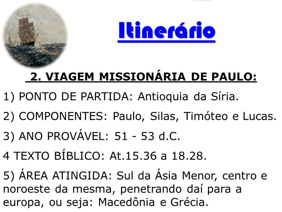 2. VIAGEM MISSIONÁRIA DE PAULO: 1) PONTO DE PARTIDA: Antioquia da Síria. 2) COMPONENTES: Paulo, Silas, Timóteo e Lucas. 3) ANO PROVÁVEL: 51 - 53 d.C.